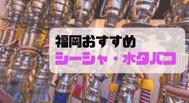 福岡のシーシャと水タバコまとめ